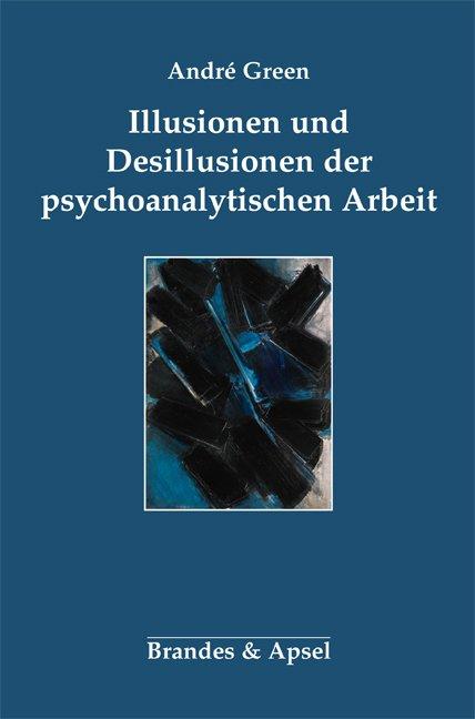 Illusionen und Desillusionen der psychoanalytischen Arbeit