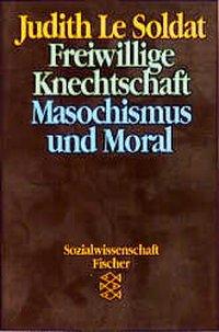 Freiwillige Knechtschaft - Masochismus als Moral