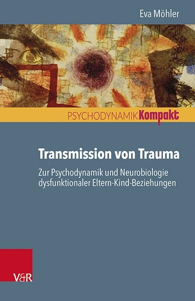 Transmission von Trauma. Zur Psychodynamik und Neurobiologie dysfunktionaler Eltern-Kind-Beziehungen