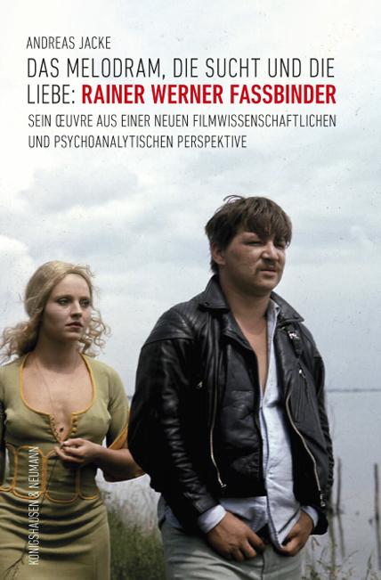 Das Melodram, die Sucht und die Liebe: Rainer Werner Fassbinder