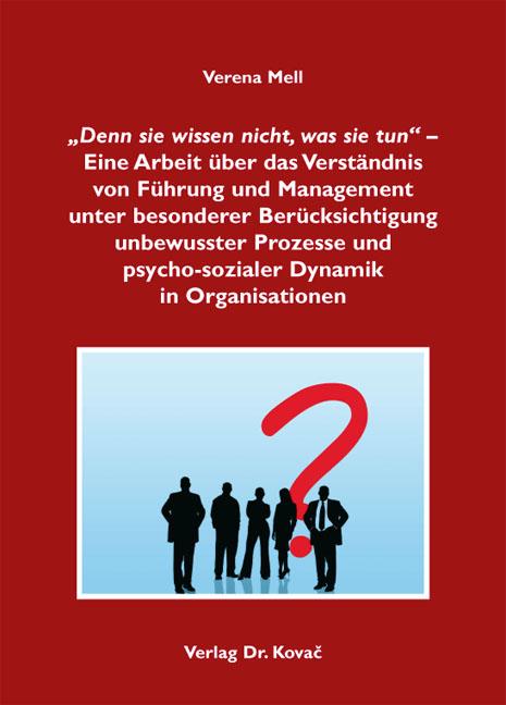 """""""Denn sie wissen nicht, was sie tun"""" - Eine Arbeit über das Verständnis von Führung und Management unter besonderer Berücksichtigung unbewusster Prozesse und psycho-sozialer Dynamik in Organisationen"""